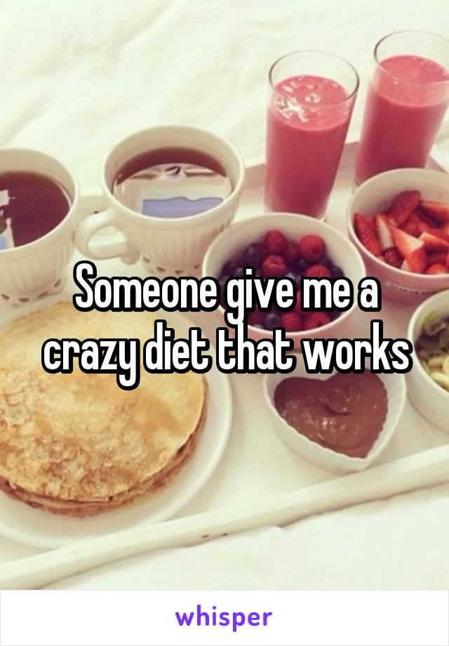 Someone give me a crazy diet that works
