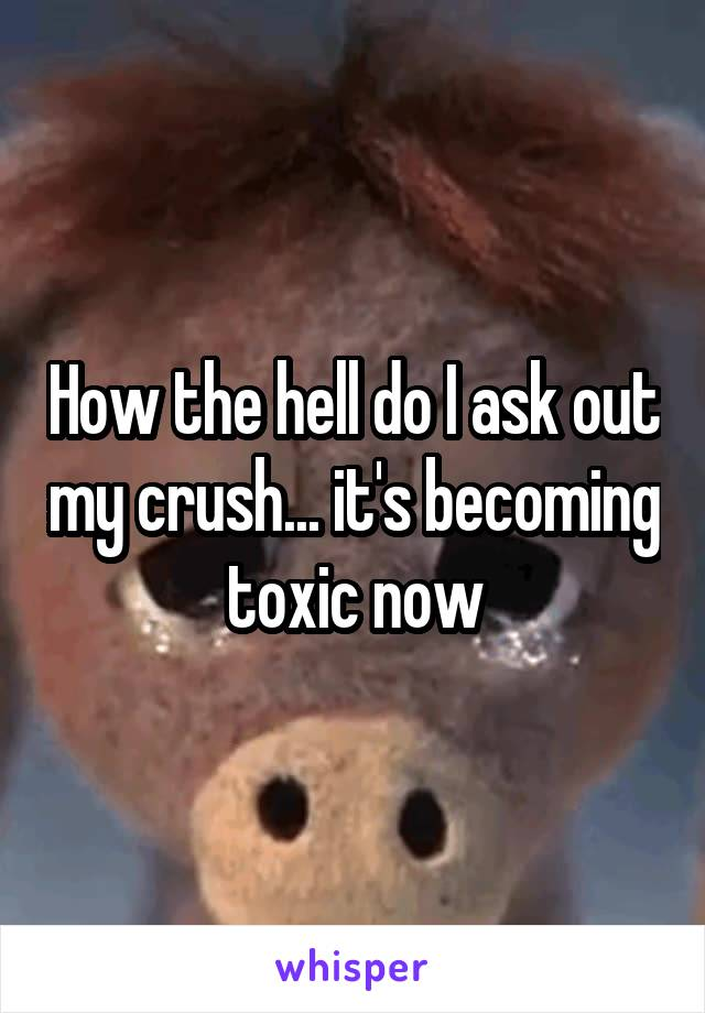 How the hell do I ask out my crush... it's becoming toxic now