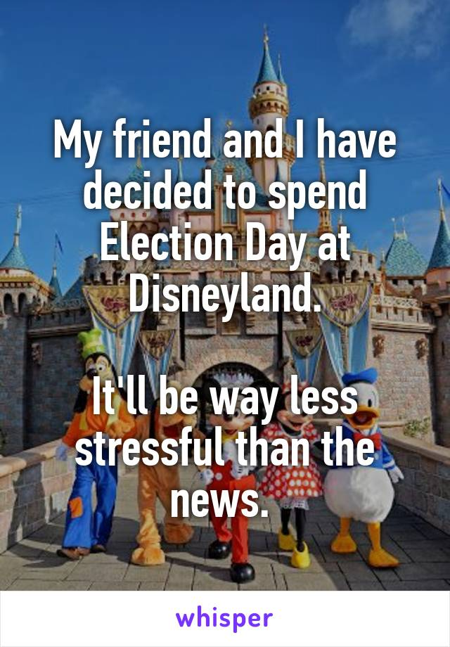 My friend and I have decided to spend Election Day at Disneyland.  It'll be way less stressful than the news.