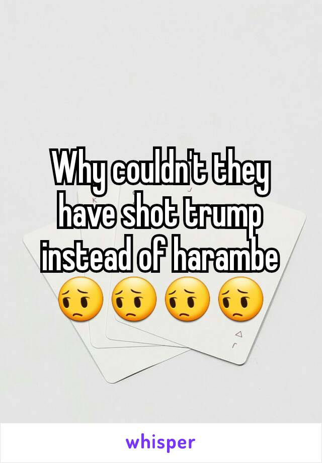 Why couldn't they have shot trump instead of harambe 😔😔😔😔