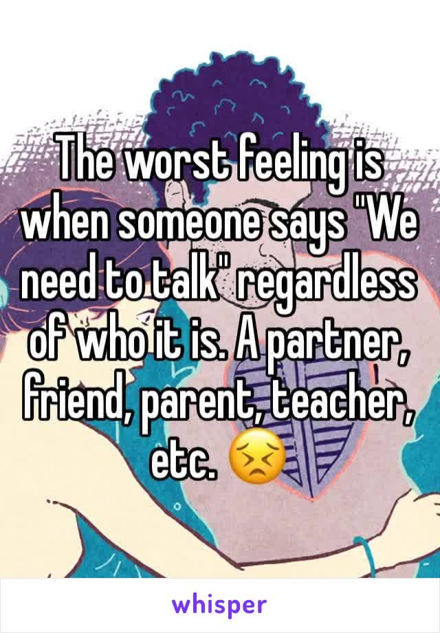 "The worst feeling is when someone says ""We need to talk"" regardless of who it is. A partner, friend, parent, teacher, etc. 😣"
