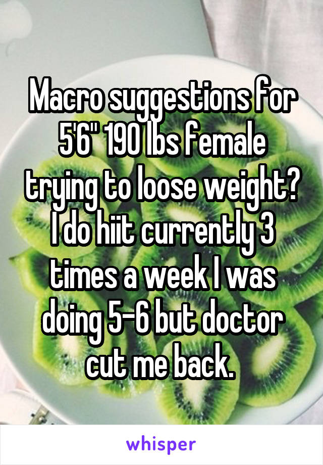 """Macro suggestions for 5'6"""" 190 lbs female trying to loose weight? I do hiit currently 3 times a week I was doing 5-6 but doctor cut me back."""