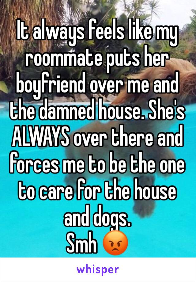 It always feels like my roommate puts her boyfriend over me and the damned house. She's ALWAYS over there and forces me to be the one to care for the house and dogs. Smh 😡