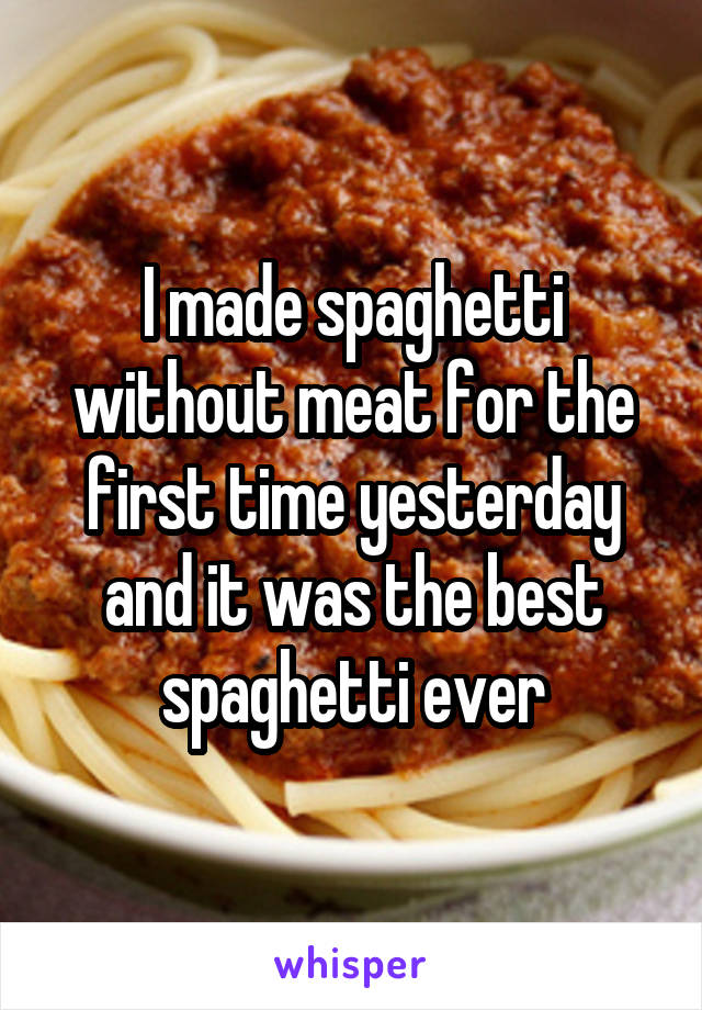 I made spaghetti without meat for the first time yesterday and it was the best spaghetti ever