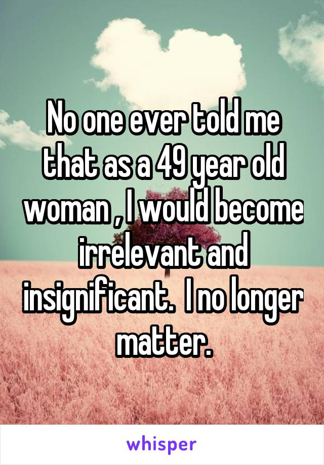 No one ever told me that as a 49 year old woman , I would become irrelevant and insignificant.  I no longer matter.