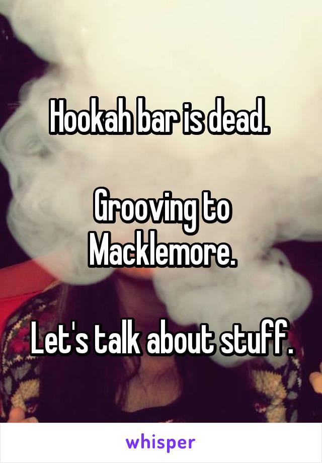 Hookah bar is dead.   Grooving to Macklemore.  Let's talk about stuff.
