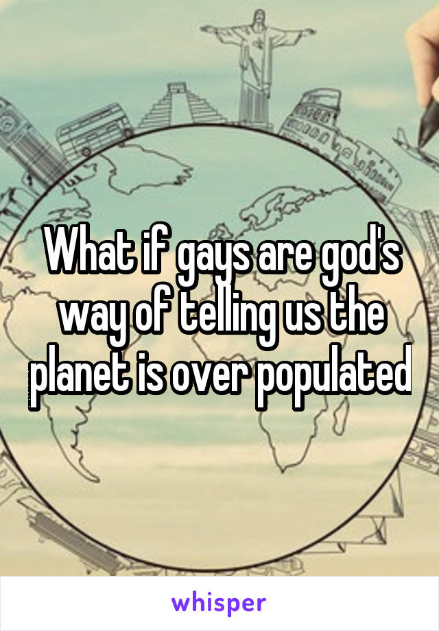 What if gays are god's way of telling us the planet is over populated