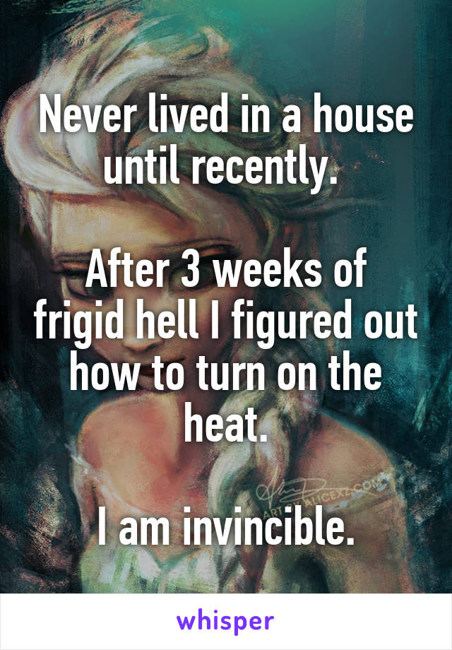 Never lived in a house until recently.   After 3 weeks of frigid hell I figured out how to turn on the heat.  I am invincible.