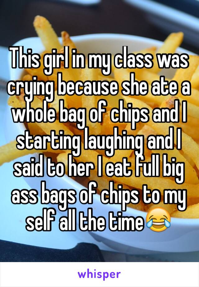 This girl in my class was crying because she ate a whole bag of chips and I starting laughing and I said to her I eat full big ass bags of chips to my self all the time😂