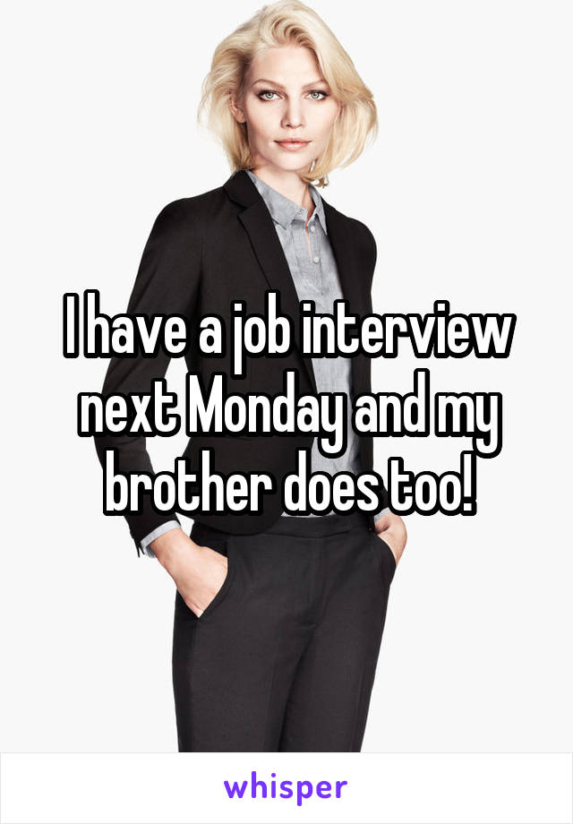 I have a job interview next Monday and my brother does too!