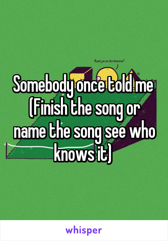 Somebody once told me  (Finish the song or name the song see who knows it)
