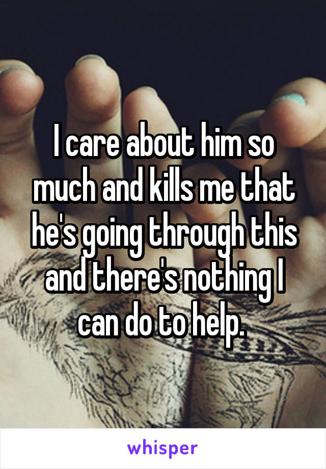 I care about him so much and kills me that he's going through this and there's nothing I can do to help.