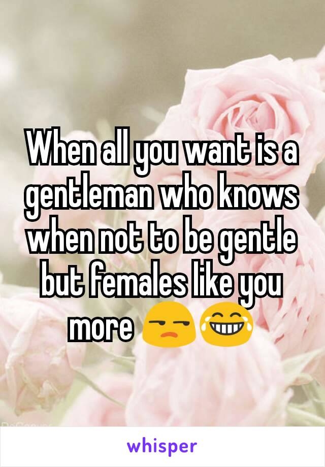 When all you want is a gentleman who knows when not to be gentle but females like you more 😒😂