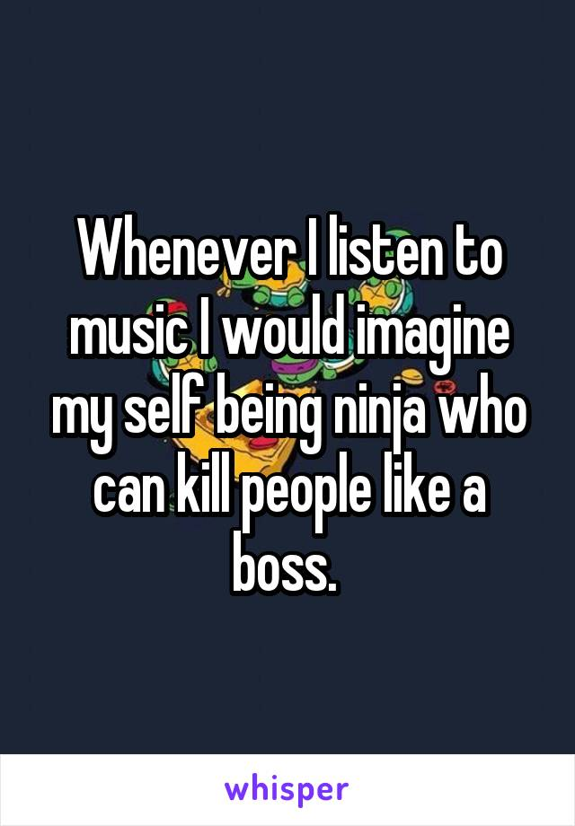 Whenever I listen to music I would imagine my self being ninja who can kill people like a boss.