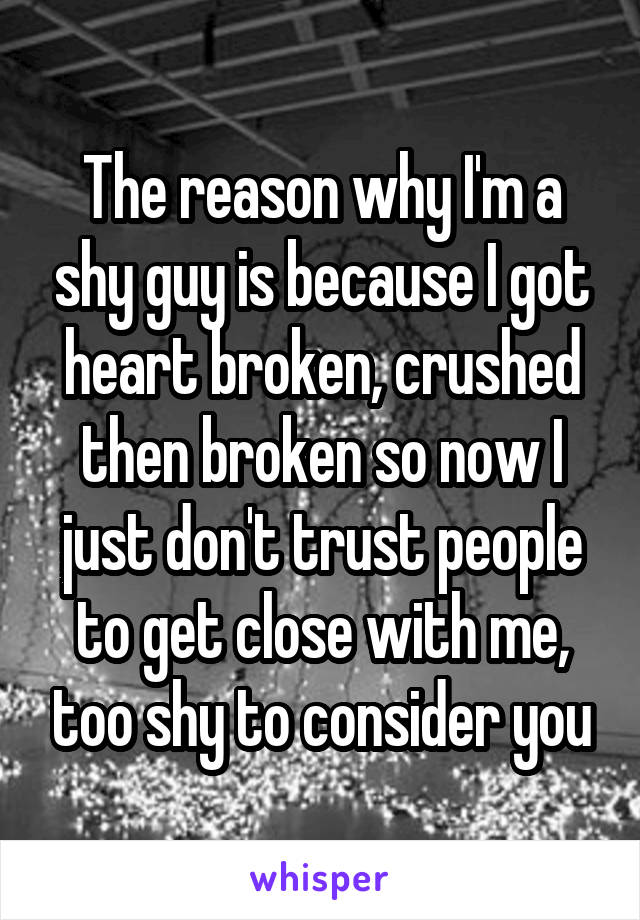 The reason why I'm a shy guy is because I got heart broken, crushed then broken so now I just don't trust people to get close with me, too shy to consider you