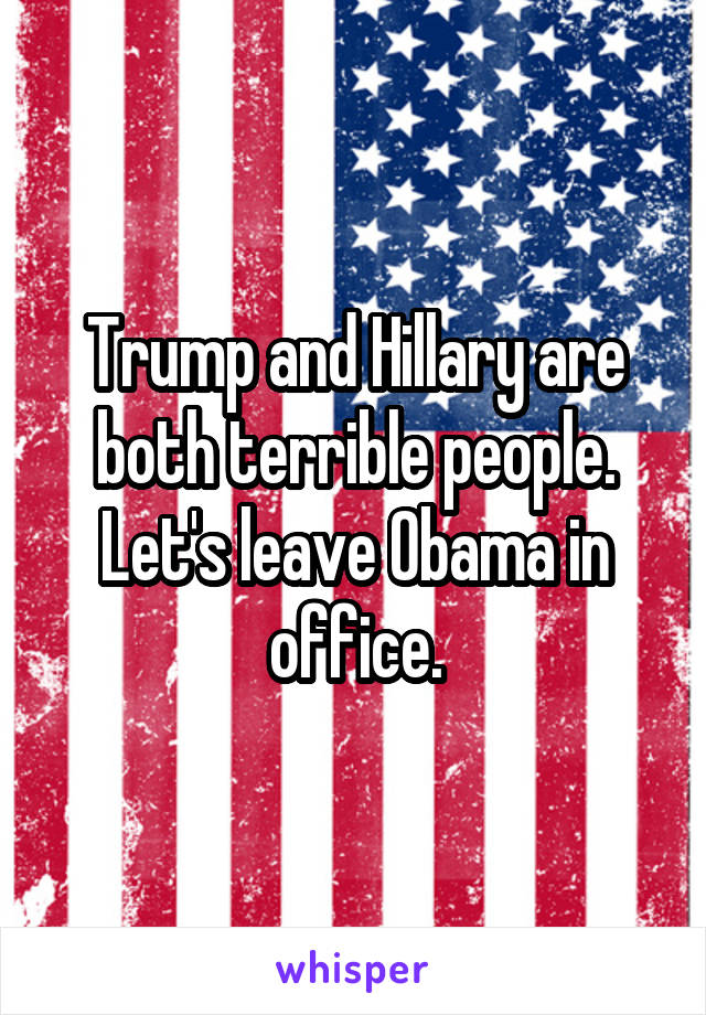 Trump and Hillary are both terrible people. Let's leave Obama in office.