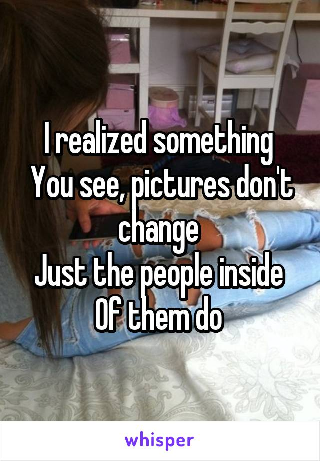 I realized something  You see, pictures don't change  Just the people inside  Of them do
