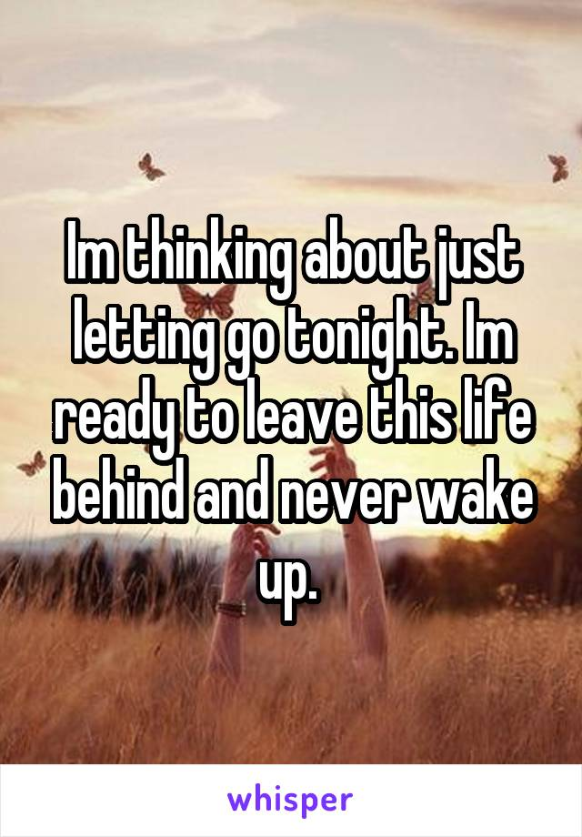 Im thinking about just letting go tonight. Im ready to leave this life behind and never wake up.