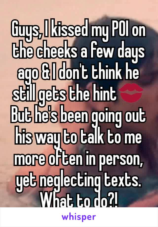 Guys, I kissed my POI on the cheeks a few days ago & I don't think he still gets the hint💋 But he's been going out his way to talk to me more often in person, yet neglecting texts. What to do?!