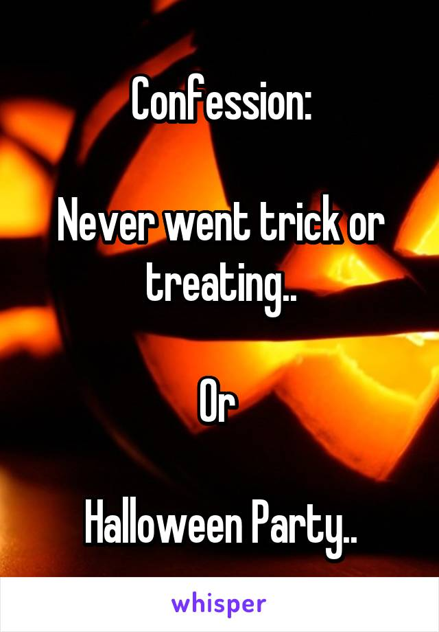 Confession:  Never went trick or treating..  Or   Halloween Party..