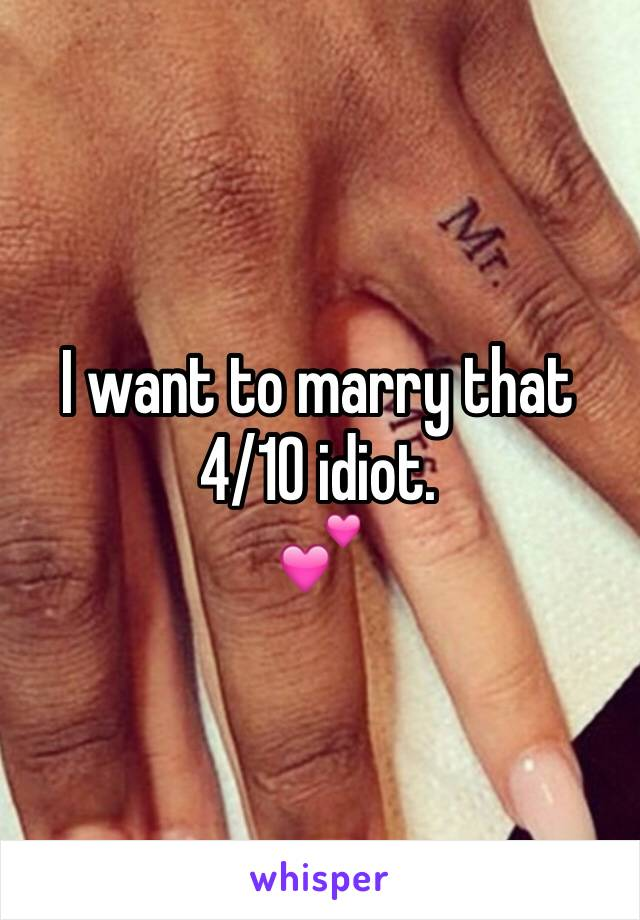 I want to marry that 4/10 idiot. 💕