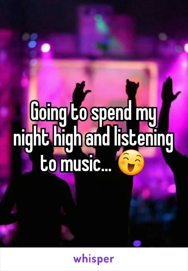 Going to spend my night high and listening to music... 😄