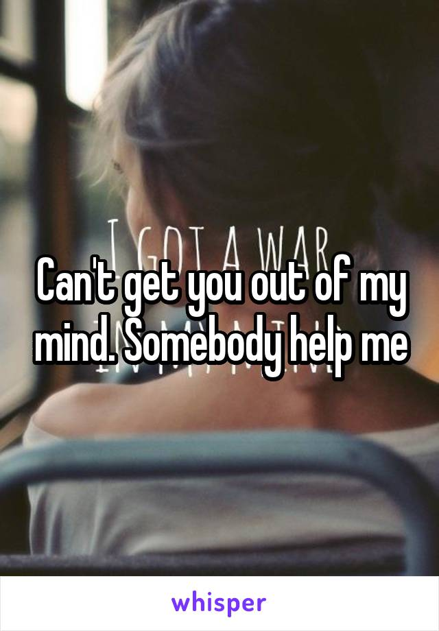 Can't get you out of my mind. Somebody help me