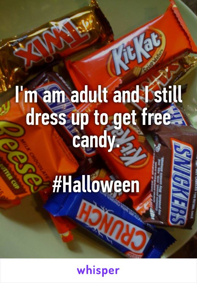 I'm am adult and I still dress up to get free candy.   #Halloween