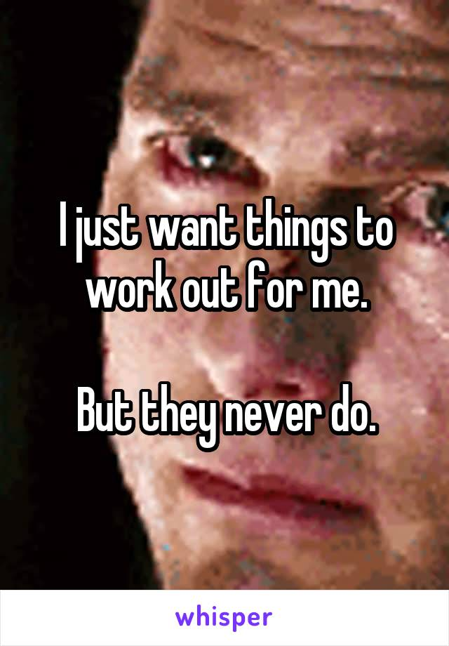 I just want things to work out for me.  But they never do.
