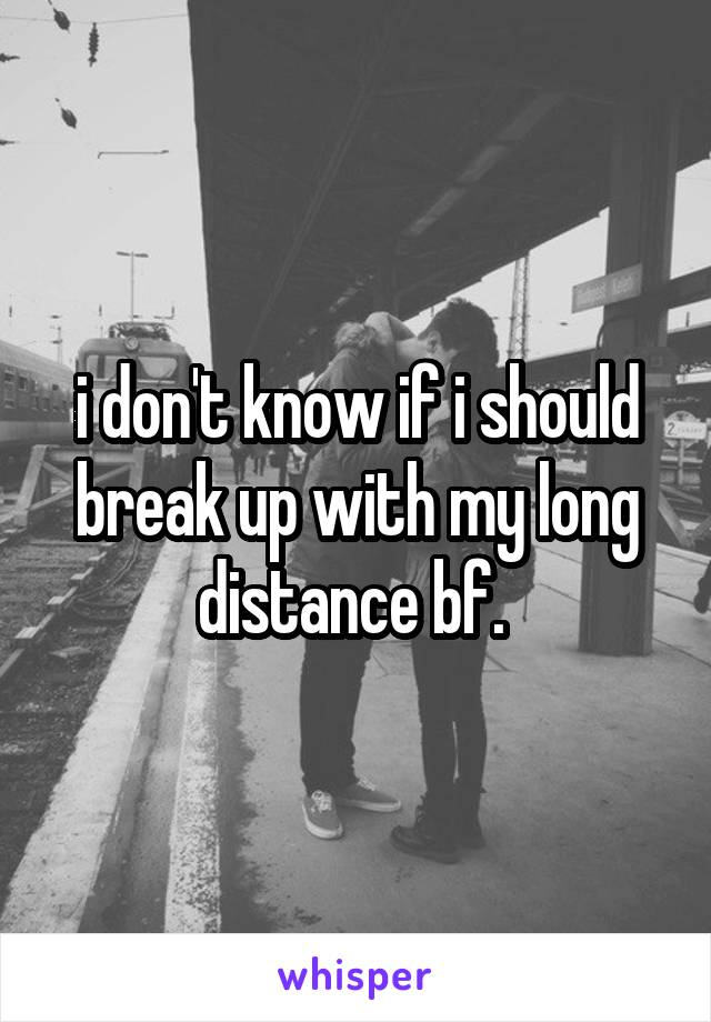 i don't know if i should break up with my long distance bf.