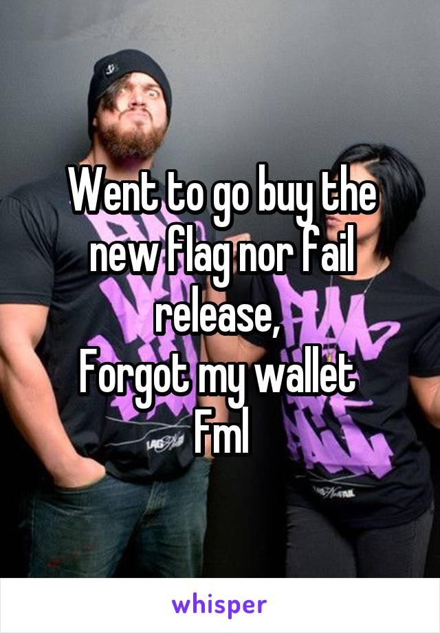 Went to go buy the new flag nor fail release,  Forgot my wallet  Fml