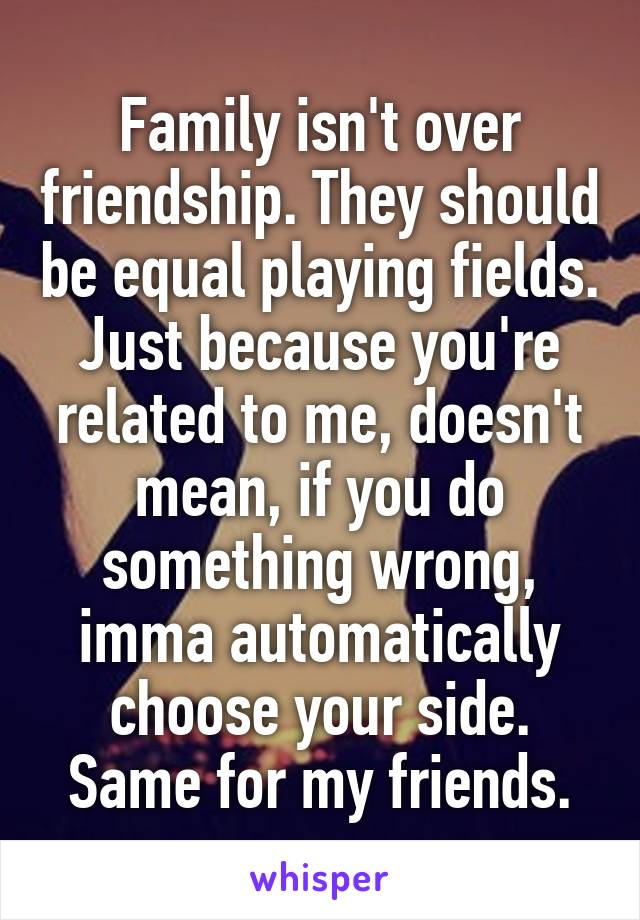 Family isn't over friendship. They should be equal playing fields. Just because you're related to me, doesn't mean, if you do something wrong, imma automatically choose your side. Same for my friends.