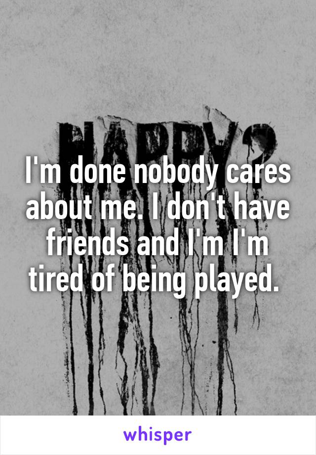 I'm done nobody cares about me. I don't have friends and I'm I'm tired of being played.