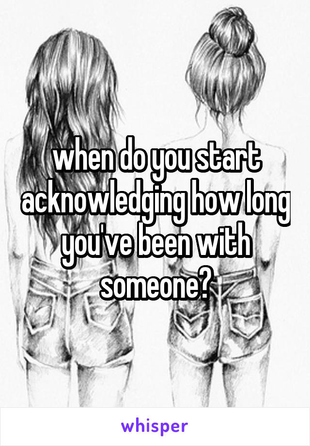 when do you start acknowledging how long you've been with someone?