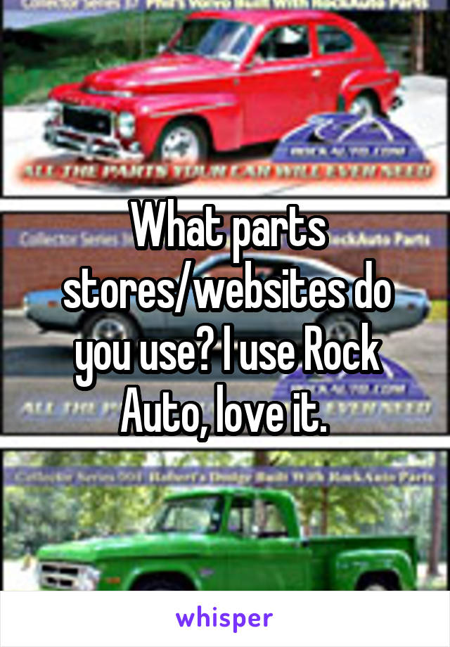 What parts stores/websites do you use? I use Rock Auto, love it.