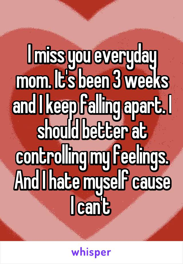 I miss you everyday mom. It's been 3 weeks and I keep falling apart. I should better at controlling my feelings. And I hate myself cause I can't