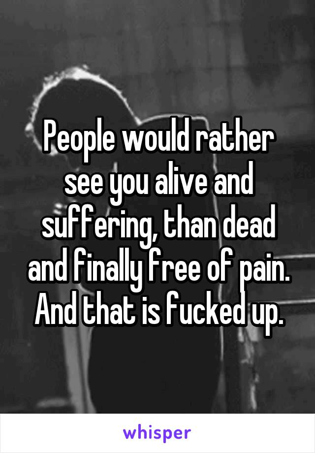 People would rather see you alive and suffering, than dead and finally free of pain. And that is fucked up.