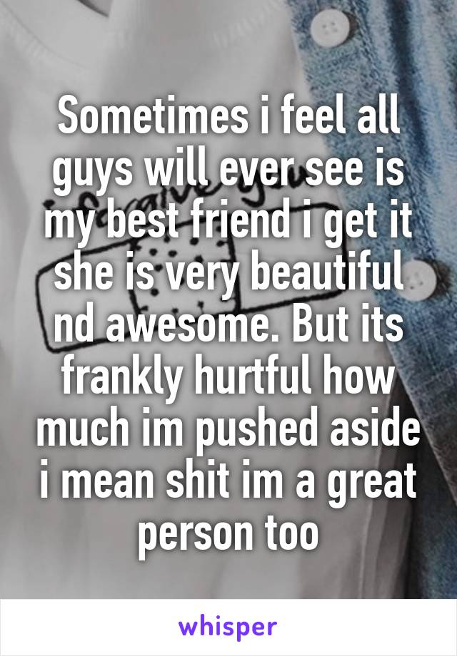 Sometimes i feel all guys will ever see is my best friend i get it she is very beautiful nd awesome. But its frankly hurtful how much im pushed aside i mean shit im a great person too