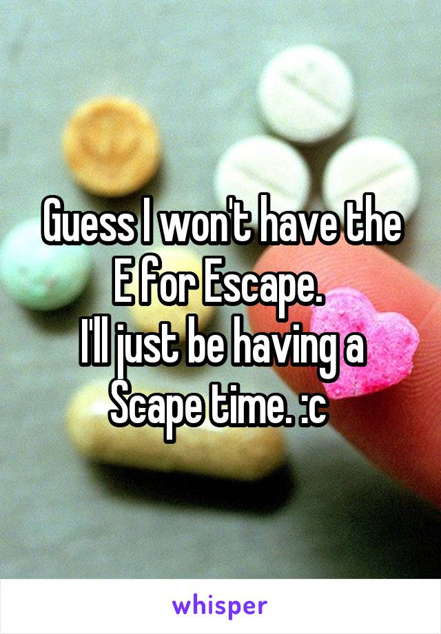 Guess I won't have the E for Escape.  I'll just be having a Scape time. :c