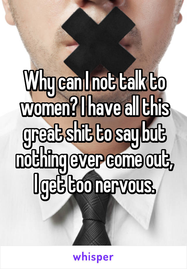 Why can I not talk to women? I have all this great shit to say but nothing ever come out, I get too nervous.