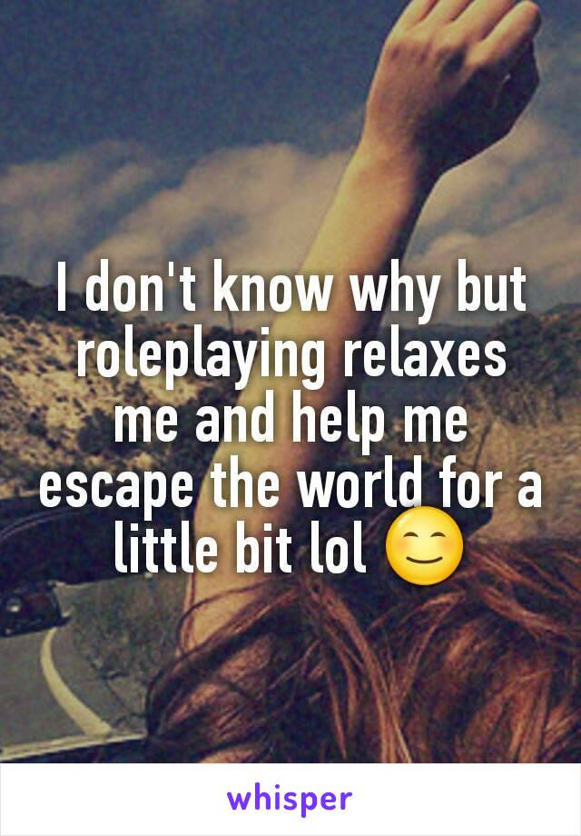 I don't know why but roleplaying relaxes me and help me escape the world for a little bit lol 😊
