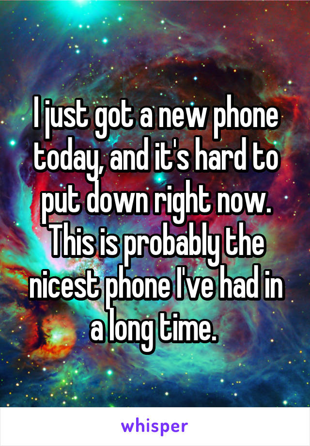 I just got a new phone today, and it's hard to put down right now. This is probably the nicest phone I've had in a long time.