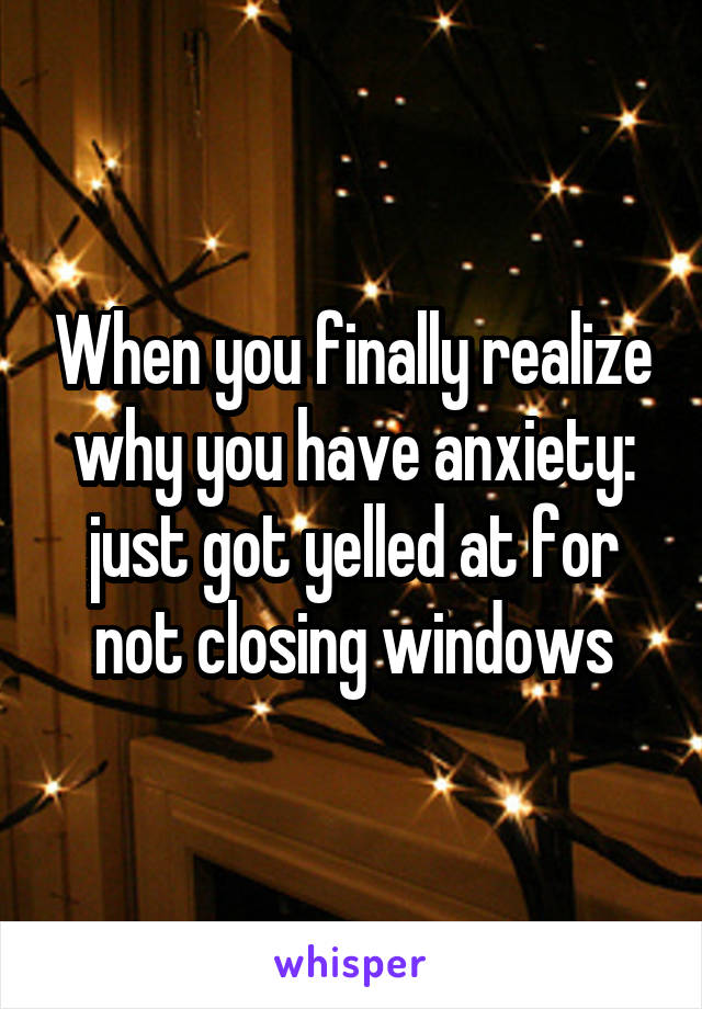 When you finally realize why you have anxiety: just got yelled at for not closing windows