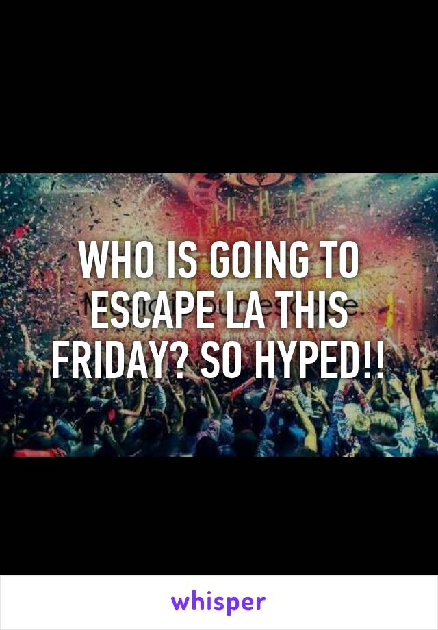 WHO IS GOING TO ESCAPE LA THIS FRIDAY? SO HYPED!!