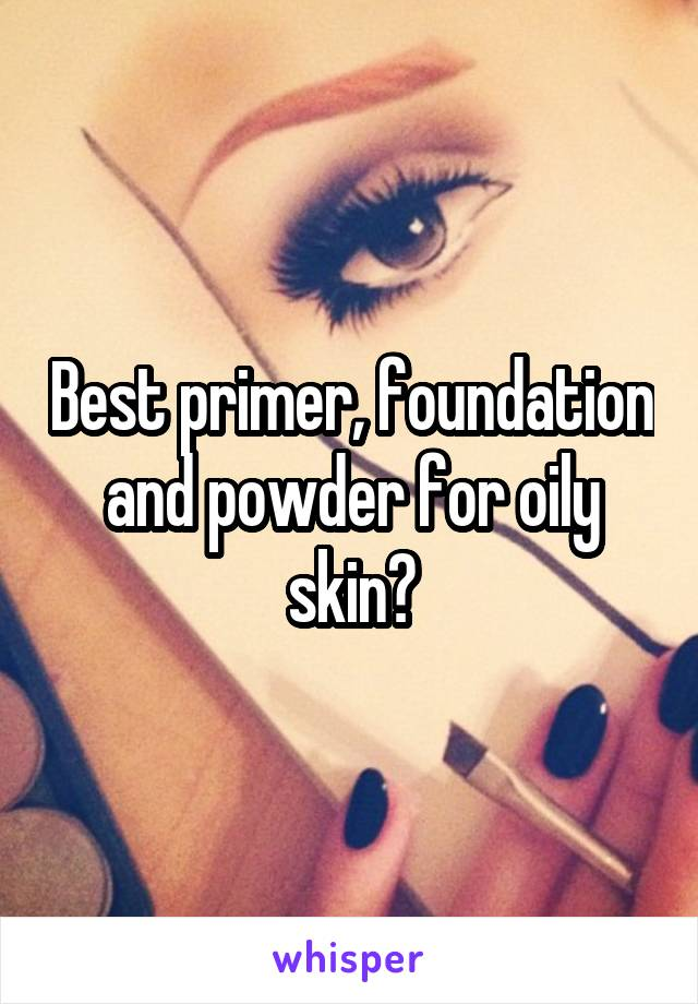 Best primer, foundation and powder for oily skin?