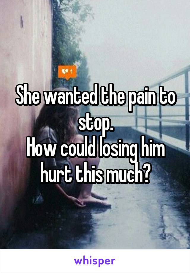 She wanted the pain to stop. How could losing him hurt this much?