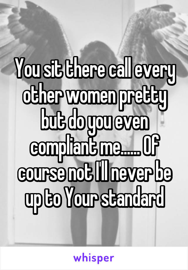 You sit there call every other women pretty but do you even compliant me...... Of course not I'll never be up to Your standard