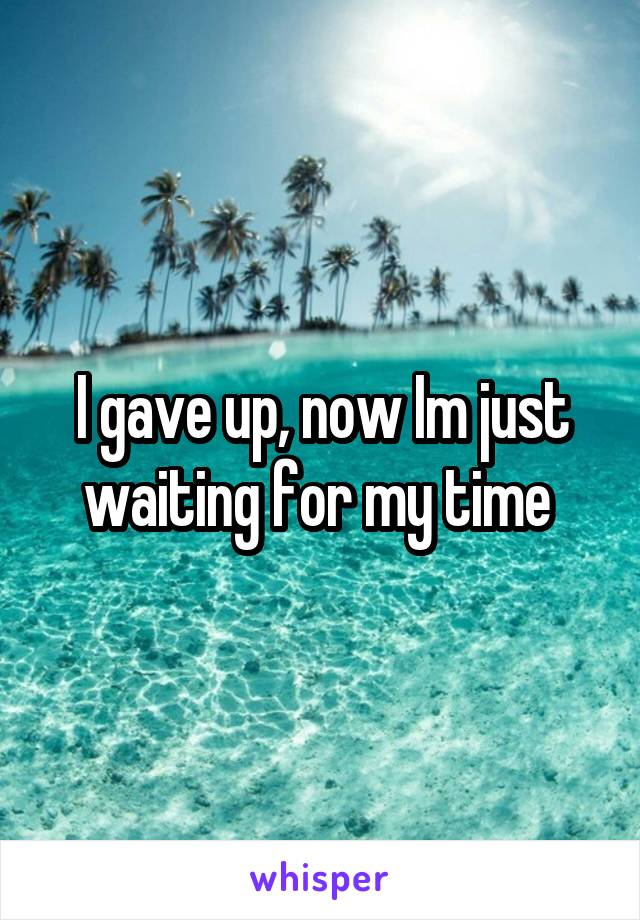 I gave up, now Im just waiting for my time