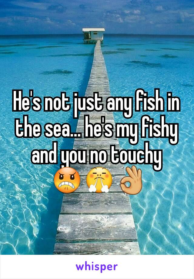 He's not just any fish in the sea... he's my fishy and you no touchy  😠😤👌