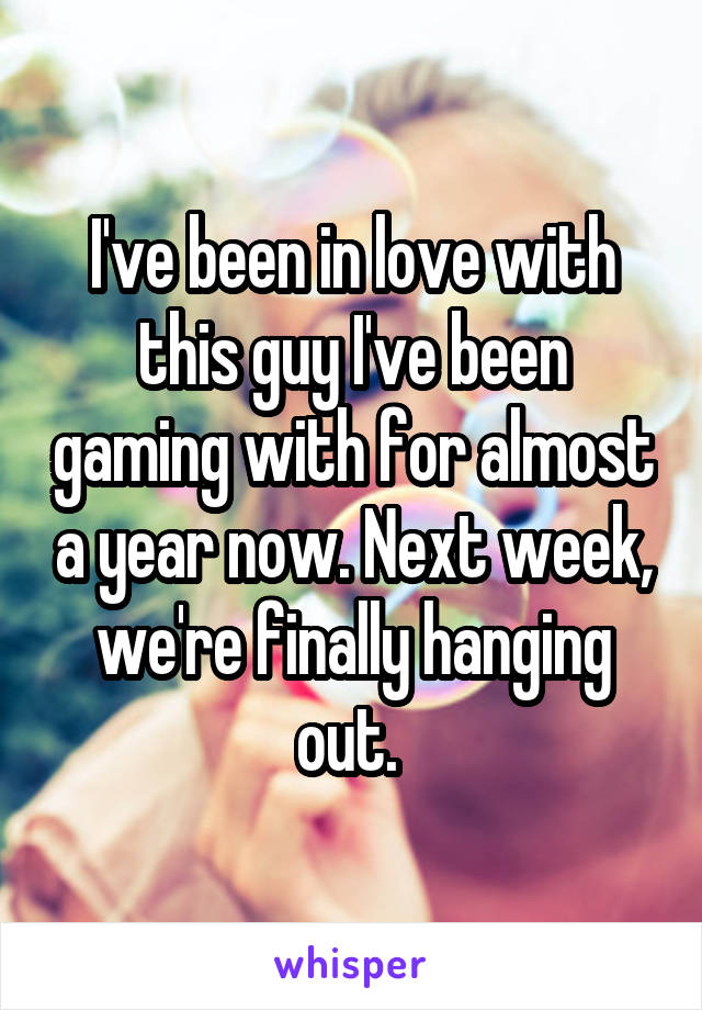 I've been in love with this guy I've been gaming with for almost a year now. Next week, we're finally hanging out.